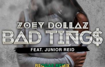 (Audio) Zoey Dollaz – BAD TINGS Remix ft JUNIOR REID @ZoeyDollaz @RealJuniorReid
